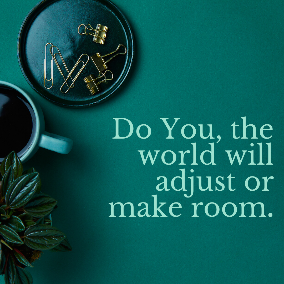 Do You, the world will adjust or make room.